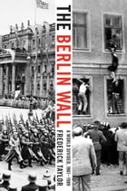 The Berlin Wall: August 13, 1961 - November 9, 1989 by Frederick Taylor