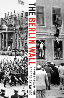 Book The Berlin Wall: August 13, 1961 - November 9, 1989 by Frederick Taylor