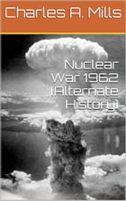 Nuclear War 1962 (Alternate History) by Charles A. Mills