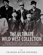 The Ultimate Wild West Collection: Buffalo Bill Cody, Wyatt Earp, Doc Holliday, Wild Bill Hickok, Calamity Jane, Jesse James, Billy the Kid, Butch Cas by Charles River Editors