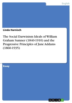The Social Darwinism Ideals of William Graham Sumner (1840-1910) and the Progressive Principles of Jane Addams (1860-1935)