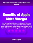 Benefits of Apple Cider Vinegar: The Miracle Health System For Obtaining Optimum Health By Learning About Apple Cider Vinegar Detox,  by Donald Snyder
