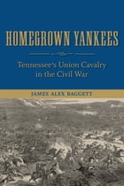Homegrown Yankees: Tennessee's Union Cavalry in the Civil War by James Alex Baggett