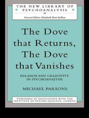 The Dove that Returns,  The Dove that Vanishes Paradox and Creativity in Psychoanalysis