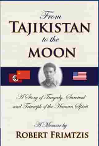 From Tajikistan To The Moon: A Story of Tragedy, Survival and Triumph of the Human Spirit by Robert Frimtzis