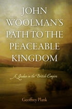 John Woolman's Path to the Peaceable Kingdom: A Quaker in the British Empire by Geoffrey Plank