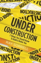 Under Construction: 7 Things You Should Know to Build a Better You by Ray Sorrell