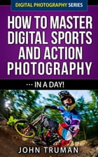 How To Master Digital Sports and Action Photography… In A Day!: Digital Photography, #4 by John Truman