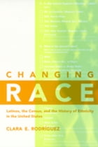 Changing Race: Latinos, the Census and the History of Ethnicity by Clara E. Rodríguez