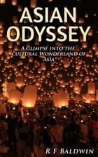 Asian Odyssey: A glimpse into the cultural wonderland of Asia by R F Baldwin