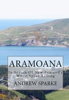 Aramoana: in Search Of New Zealand's Worst Spree Killing: In Search Of by Andrew Sparke
