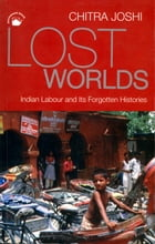 Lost Worlds: Indian Labour and Its Forgotten Histories by Chitra Joshi