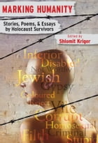 Marking Humanity: Stories, Poems, & Essays by Holocaust Survivors by Shlomit Kriger, Editor