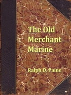 The Old Merchant Marine, A Chronicle of American Ships and Sailors by Ralph D. Paine