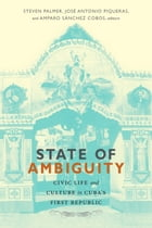 State of Ambiguity: Civic Life and Culture in Cuba's First Republic by Steven Palmer