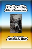 The Paper Cap: A Story of Love and Labor by Amelia E. Barr
