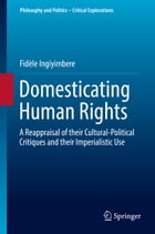 Domesticating Human Rights: A Reappraisal of their Cultural-Political Critiques and their Imperialistic Use by Fidèle Ingiyimbere
