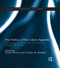 The Politics of the Lisbon Agenda: Governance Architectures And Domestic Usages Of Europe