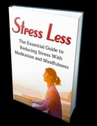 Stress Less: The Essential Guide to Reducing Stress with Meditation and Mindfulness by Anonymous