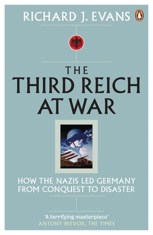 The Third Reich at War How the Nazis Led Germany from Conquest to Disaster
