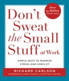 Don't Sweat the Small Stuff at Work: Simple Ways to Minimize Stress and Conflict While Bringing Out the Best in Yourself and Others by Richard Carlson