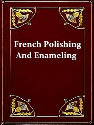 French Polishing and Enamelling A Practical Work of Instruction Including Numerous Recipes for Making Polishes,  Varnishes,  Glaze-lacquers,  Revivers,  e