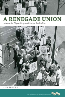 Book A Renegade Union: Interracial Organizing and Labor Radicalism by Lisa Phillips