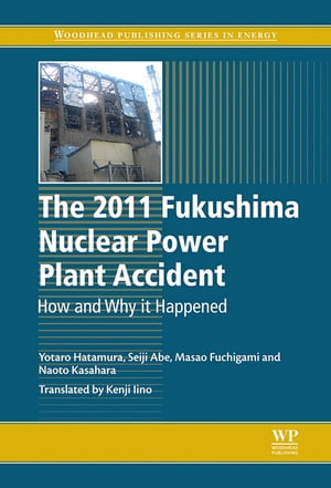 The 2011 Fukushima Nuclear Power Plant Accident How and Why It Happened