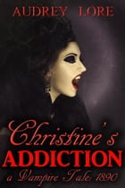 Christine's Addiction; A Vampire Tale: 1890: Christine's Addiction; A Vampire Tale, #1 by Audrey Lore