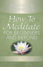 Meditation Techniques: How To Meditate For Beginners And Beyond by Lucas McCain