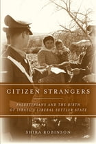 Citizen Strangers: Palestinians and the Birth of Israel's Liberal Settler State by Shira N. Robinson