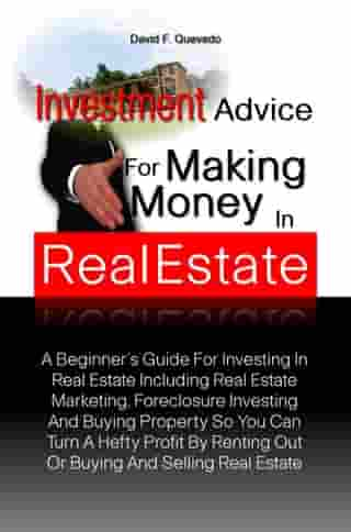 Investment Advice For Making Money In Real Estate: A Beginner?s Guide For Investing In Real Estate Including Real Estate Marketing, Foreclosure Invest by David F. Quevedo