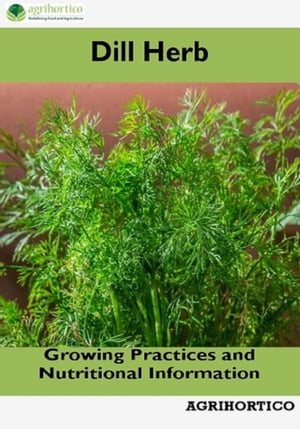 Dill Herb: Growing Practices and Nutritional Information by Agrihortico
