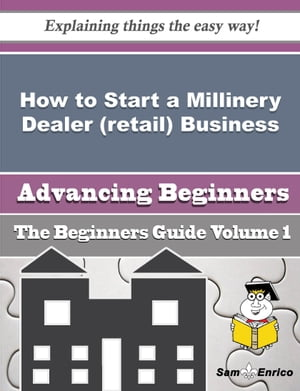 How to Start a Millinery Dealer (retail) Business (Beginners Guide): How to Start a Millinery Dealer (retail) Business (Beginners Guide) by Shanell Ingle