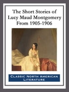 The Short Stories of Lucy Maud Montgomery From 1905-1906 by Lucy Maud Montgomery