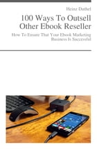 How To Ensure That Your Ebook Marketing Business Is Successful: 100 Ways To Outsell Other Ebook Resellers by Heinz Duthel