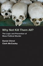 Why Not Kill Them All?: The Logic and Prevention of Mass Political Murder by Daniel Chirot Clark McCauley