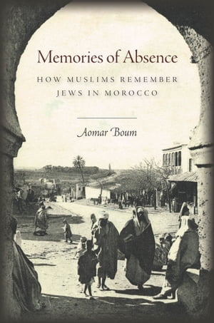 Memories of Absence How Muslims Remember Jews in Morocco
