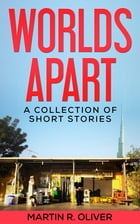 Worlds Apart: A Collection of Short Stories by Martin R. Oliver