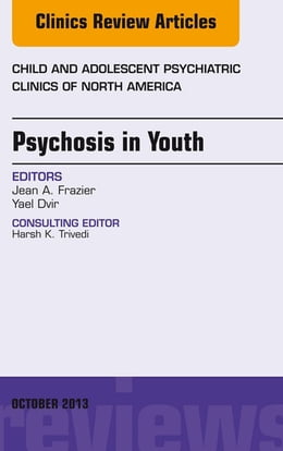 Book Psychosis in Youth, An Issue of Child and Adolescent Psychiatric Clinics of North America, E-Book by Jean Frazier, MD
