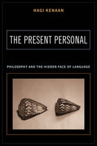 The Present Personal: Philosophy and the Hidden Face of Language by Hagi Kenaan
