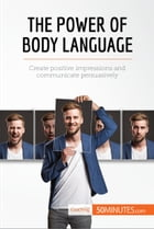 The Power of Body Language: Create positive impressions and communicate persuasively by 50MINUTES.COM