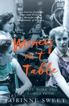 Money on't Table - Grit, Work and Family Pride: True Stories from the Boys and Girls of the Manufacturing Heartlands of of Britain by Corinne Sweet