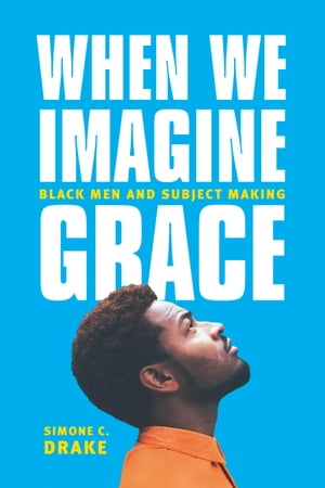 When We Imagine Grace Black Men and Subject Making