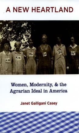 Book A New Heartland: Women, Modernity, and the Agrarian Ideal in America by Janet Galligani Casey