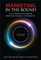 Marketing in the Round: How to Develop an Integrated Marketing Campaign in the Digital Era by Gini Dietrich
