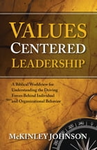 Values-Centered Leadership: A Biblical Worldview for Understanding the Driving Forces Behind Individual and Organizational Behav by McKinley Johnson