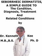 Seborrheic Dermatitis, A Simple Guide To The Condition, Diagnosis, Treatment And Related Conditions by Kenneth Kee