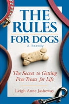 Rules for Dogs: The Secret to Getting Free Treats for Life by Leigh Anne Jasheway