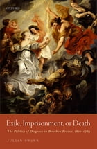 Exile, Imprisonment, or Death: The Politics of Disgrace in Bourbon France, 1610-1789